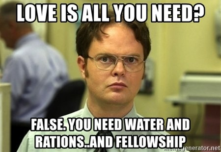 Dwight Schrute - Love is all you need? False. You need water and rations..and Fellowship