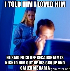 Internet Husband - i told him i loved him he said fuck off because james kicked him out of his group and called me darla