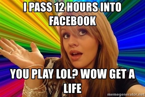 Dumb Blonde - I PASS 12 HOURS INTO FACEBOOK YOU PLAY LOL? WOW GET A LIFE