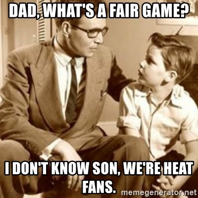 father son  - Dad, what's a fair game? i don't know son, we're heat fans.