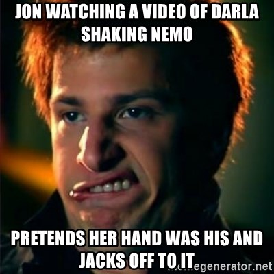 Jizzt in my pants - Jon watching a video of darla shaking nemo pretends her hand was his and jacks off to it