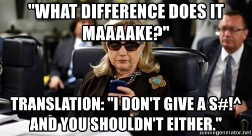 "Hillary Text - ""what difference does it maaaake?"" translation: ""i don't give a s#!^ and you shouldn't either."""