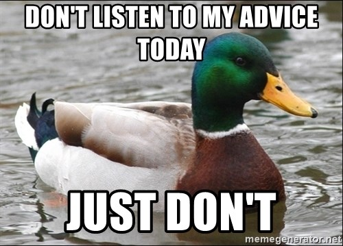 Actual Advice Mallard 1 - don't listen to my advice today just don't