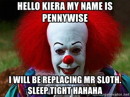 Pennywise the Clown - Hello kiera my name is pennywise I will be replacing mr sloth.  sleep tight hahaha