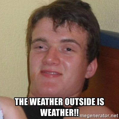 Really highguy -  The weather outside is weather!!