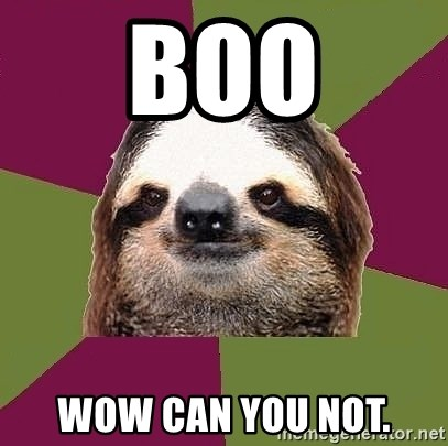 Just-Lazy-Sloth - Boo Wow can you not.