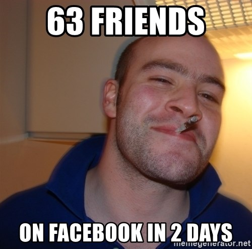 Good Guy Greg - 63 FRIENDS  ON FACEBOOK IN 2 DAYS