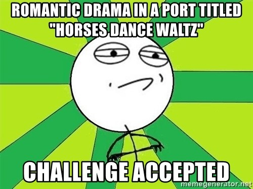 """Challenge Accepted 2 - Romantic drama in a port titled """"horses dance waltz"""" Challenge Accepted"""
