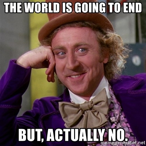 Willy Wonka - the world is going to end but, actually NO.