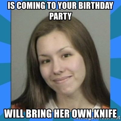 Jodi arias meme  - is coming to your birthday party will bring her own knife