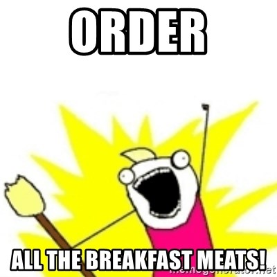 x all the y - ORDER ALL THE BREAKFAST MEATS!