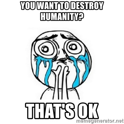 crying - you want to destroy humanity? that's ok