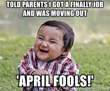 Evil Plan Baby - Told Parents I got a finally job and was moving out 'april fools!'