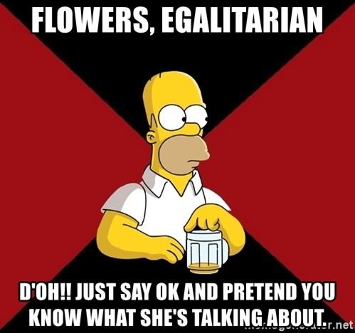Homer Jay Simpson - flowers, egalitarian d'oh!! just say ok and pretend you know what she's talking about.