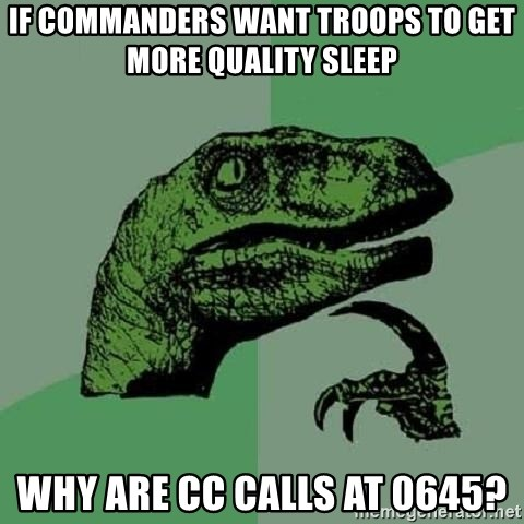 Philosoraptor - If commanders want troops to get more quality sleep why are CC calls at 0645?