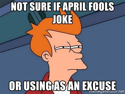 Futurama Fry - Not Sure If April Fools Joke or using as an excuse