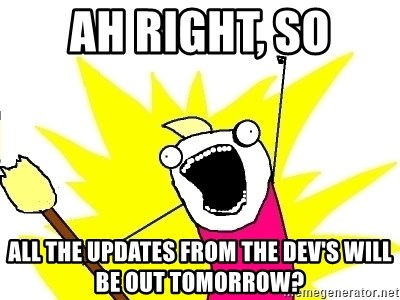 X ALL THE THINGS - Ah right, so all the updates from the dev's will be out tomorrow?