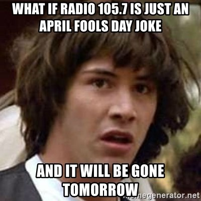 Conspiracy Keanu - What if radio 105.7 is just an april fools day joke and it will be gone tomorrow