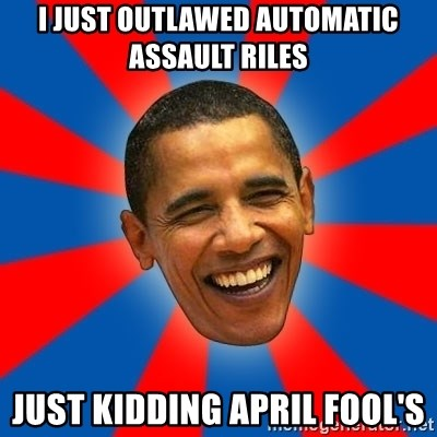 Obama - I just outlawed automatic assault riles just kidding april fool's