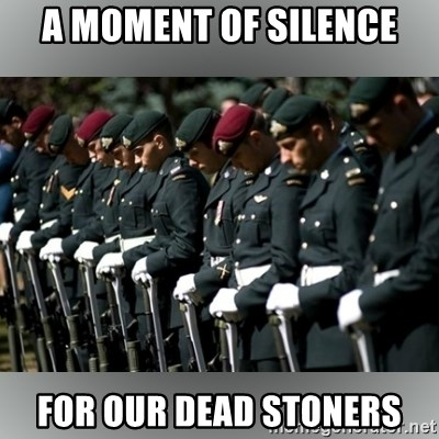 Moment Of Silence - a moment of silence for our dead stoners