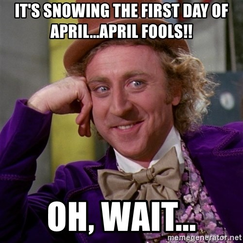 Willy Wonka - it's snowing the first day of april...april fools!! Oh, wait...