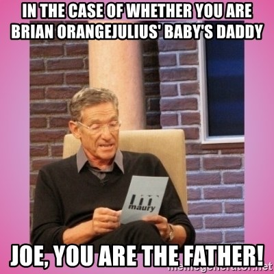 MAURY PV - In the case of whether you are Brian Orangejulius' baby's daddy Joe, you are the father!