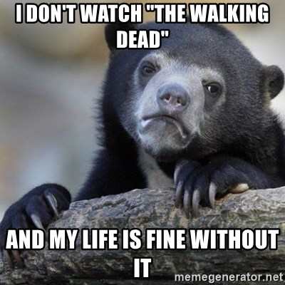 """Confession Bear - I don't watch """"the walking dead"""" and my life is fine without it"""