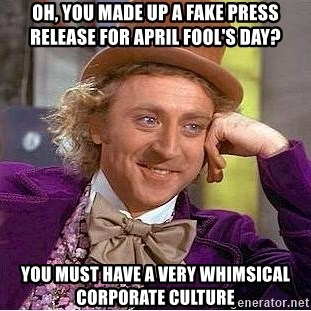 Willy Wonka - Oh, you made up a fake press release for april fool's day? you must have a very whimsical corporate culture