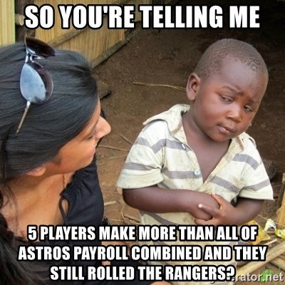 Skeptical 3rd World Kid - So you're telling me 5 players make more than all of Astros payroll combined and they still rolled the rangers?