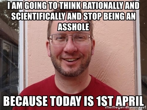 Asshole Christian missionary - i am going to think rationally and scientifically and stop being an asshole  because today is 1st april