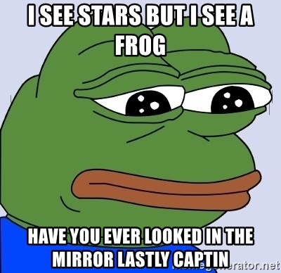 Feels Bad Man - I see stars but I see a frog Have you ever looked in the mirror lastly captin