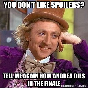 Willy Wonka - You don't like spoilers? Tell me again how Andrea dIes in the finAle