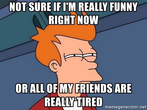 Futurama Fry - Not sure if I'm really funny right now Or all of my friends are really tired