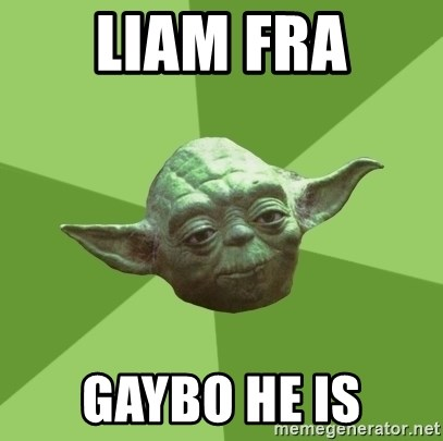 Advice Yoda Gives - Liam Fra gaybo he is
