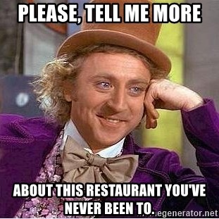 Willy Wonka - PleaSe, tell me more About this restaurant you've never been to.