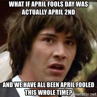 what if meme - WHAT IF APRIL FOOLS DAY WAS ACTUALLY APRIL 2nd and we have all been april fooled this whole time?