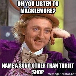 Willy Wonka - Oh you listen to macklEmore? Name a song other Than thrift shop
