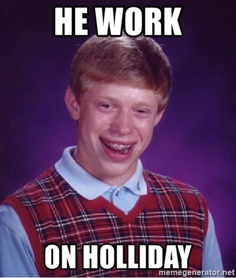 Bad Luck Brian - he work on holliday