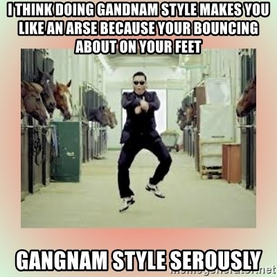 psy gangnam style meme - I think doing gandnam style makes you like an arse because your bouncing about on your feet GanGnam style serously