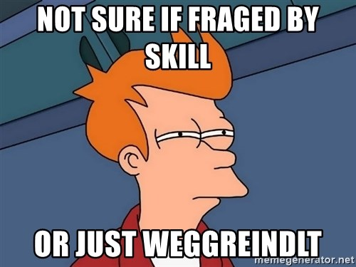 Futurama Fry - not sure if fraged by skill or just weggreindlt