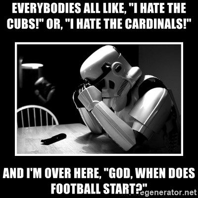 "Sad Trooper - Everybodies all like, ""I hate the cubs!"" or, ""I hate the Cardinals!"" And I'm over here, ""God, when does football start?"""