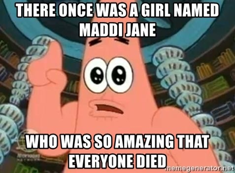 Patrick Says - THERE ONCE WAS A GIRL NAMED MADDI JANE WHO WAS SO AMAZING THAT EVERYONE DIED