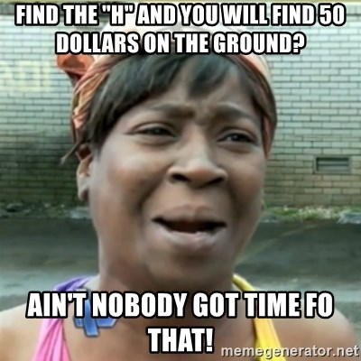 """Ain't Nobody got time fo that - find the """"H"""" and you will find 50 dollars on the ground? ain't nobody got time fo that!"""