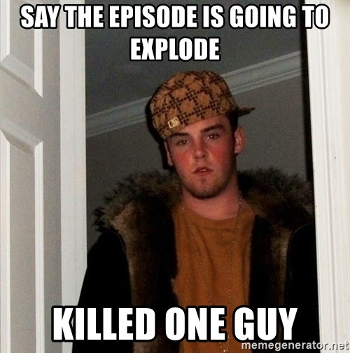 Scumbag Steve - Say the episode is going to explode killed one guy