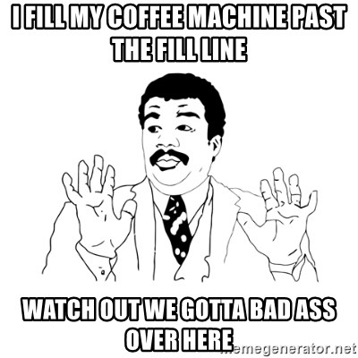 we got a badass over here - I fill my coffee machine past the fill line Watch out we gotta bad ass over here