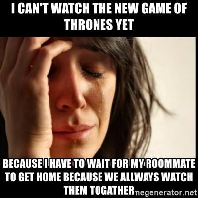 First World Problems - I can't watch the new game of thrones yet because i have to wait for my roommate to get home because we allways watch them togather