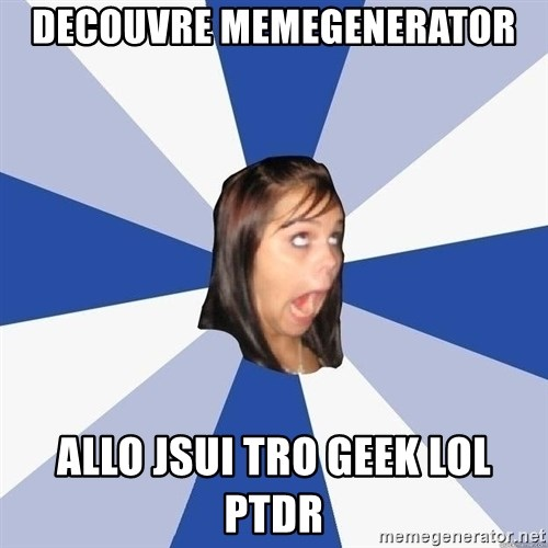 Annoying Facebook Girl - Decouvre MemegenErator Allo jsui tro geek lol pTDr