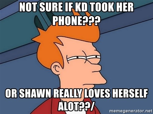 Futurama Fry - not sure if KD took her phone??? or Shawn really loves herself alot??/