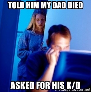 Internet Husband - Told him my dad died Asked for his K/d