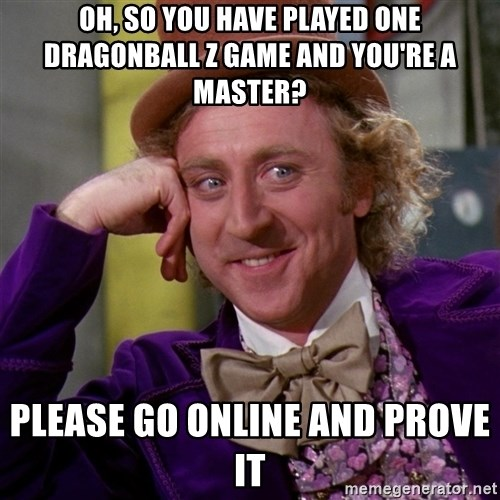 Willy Wonka - OH, SO YOU HAVE PLAYED ONE DRAGONBALL Z GAME AND YOU'RE A MASTer? PLEASE GO ONLINE AND PROVE IT